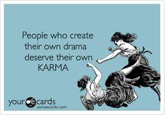 People who create their own drama deserve their own KARMA.