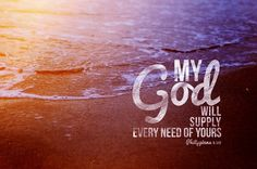 """""""And my God will supply every need of yours according to His riches in glory in Christ Jesus."""" - Philippians 4:19"""