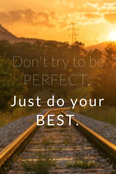 Don't try to be perfect. Just do your best.