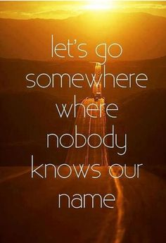 Let's go somewhere where nobody knows our name!!