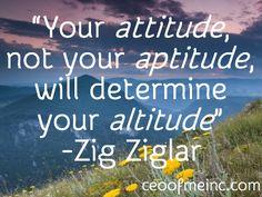 """Your attitude, not your aptitude, will determine your altitude"""