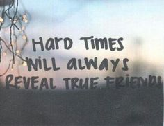 Those who are there in the worst times are usually the ones who will be there most that's a true friend right there :-)