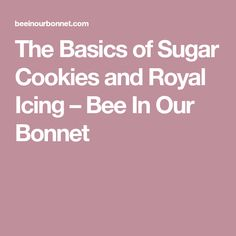 The Basics of Sugar Cookies and Royal Icing – Bee In Our Bonnet