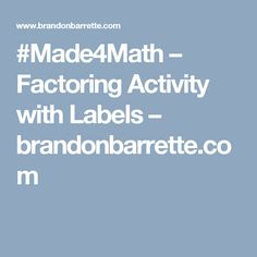 #Made4Math – Factoring Activity with Labels – brandonbarrette.com