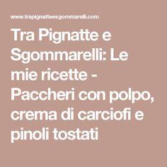 Tra Pignatte e Sgommarelli: Le mie ricette - Paccheri con polpo, crema di carciofi e pinoli tostati