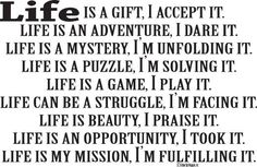 Beautiful thoughts! Life is a gift, I accept it. Life is an adventure, I dare it. Life is a mystery, I'm unfolding it. Life is a puzzle, I'm solving it. Life is a game, I play it. Life can be a struggle, I'm facing it. Life is beauty, I praise it. Life is an opportunity, I took it. Life is my mission, I'm fulfilling it.  #Mindfulness #Lifelessons