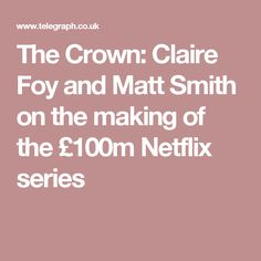 The Crown: Claire Foy and Matt Smith on the making of the £100m Netflix series