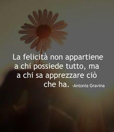 La felicità non appartiene a chi possiede tutto, ma a chi sa apprezzare ciò che ha. -Antonia Gravina