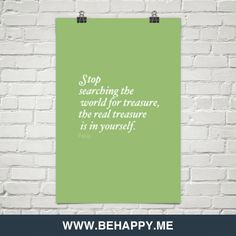 Stop  searching the  world for treasure,  the real treasure  is in yourself. by Pablo #1368