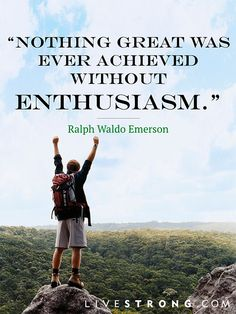 """Nothing great was ever achieved without enthusiasm."" -Ralph Waldo Emerson  Find your passion."