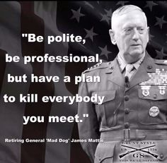 General Mad Dog Mattis - A Marine's Marine!I thought I was crazy for think Military Quotes, Military Humor, Military Life, Usmc Quotes, Military Personnel, James Mattis, Ex Machina, Marine Corps, Great Quotes