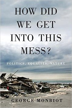 How Did We Get Into This Mess?: Politics, Equality, Nature: George Monbiot: 9781784783624: Amazon.com: Books