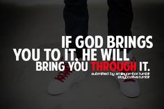 Good thing to remember when you think you can't go on any further.                                 Lord, help me to remember that you will be with me and that you will bring me through my storms.