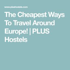 The Cheapest Ways To Travel Around Europe! | PLUS Hostels