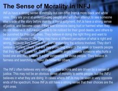 The Sense of Morality in INFJ....I mostly agree, especially with wanting to understand other perspectives, wanting justice, and looking out for the underdog. I do have a more traditional sense of morality, though, according to the Bible. I don't believe right and wrong is subjective, and I reject moral relativism.