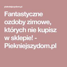 Fantastyczne ozdoby zimowe, których nie kupisz w sklepie! - Piekniejszydom.pl