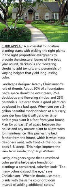 "Best Foundation Plants for Stellar Curb Appeal.  Plantings that ring the base of your home should do more than just conceal the foundation. But just hiding that juncture with a tight fringe of evergreens isn't the answer. Neither is a one-scheme-fits-all formula. ""Two conical things on either side of the front door with two tall things on either end of the house with lower things in the middle—that's a dated approach."" Here, foolproof planting tips to boost your curb appeal."