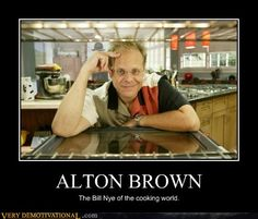 Alton Brown is my hero.  He actually makes me want to cook things.