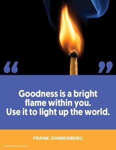 """""""Goodness is a bright flame within you. Use it to light up the world."""" ~ Frank Sonnenberg #FrankSonnenberg #MoralCharacter #RoleModel #LeadershipDevelopment #PersonalGrowth #PersonalDevelopment #TheGoodLife #Career #CareerAdvice Personal Values, Motivational Quotes, Inspirational Quotes, Time Of Your Life, Character Education, Leadership Development, Role Models, Light Up, Quote Of The Day"""