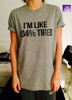 I'm like 104% Tired T Shirt Unisex womens gifts girls tumblr funny slogan fangirls shirt daughter gift cute gifts birthday teens teenager by stupidstyle on Etsy https://www.etsy.com/listing/218852310/im-like-104-tired-t-shirt-unisex-womens