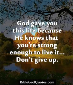✞ ✟ BibleGodQuotes.com ✟ ✞  God gave you this life because He knows that you're strong enough to live it... Don't give up.