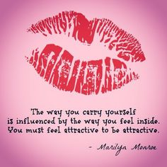 The way you carry yourself is influenced by the way you feel inside. You must feel attractive to be attractive. - Marilyn Monroe kisses