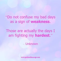 """Quotes to help your conquer bad days. """"Do not confuse my bad days as a sign of weakness. Those are actually the days I am fighting my hardest."""" – Unknown www.paintedteacup.com"""