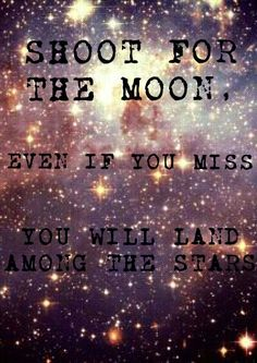 Shoot for the moon and even if you miss you will land among the stars great quote I made this