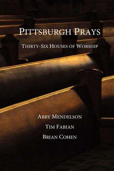 Pittsburgh Prays: Thirty-Six Houses of Worship: Abby Mendelson, Tim Fabian, Brian Cohen: 9780615792262: Amazon.com: Books
