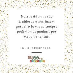 Shakespeare é um dos preferidos e mais citados por aqui! E essa frase é aquela... que nos motiva e nos inspira a dar um passo a mais.