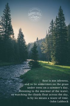 Rest is not idleness, and to lie sometimes on the grass under trees on a summer's day, listening to the murmur of the water, or watching the clouds float across the sky, is by no means a waste of time. - John Lubbock