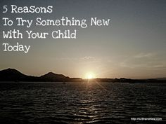 5 Reasons To Try Something New With Your Child Today