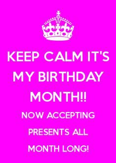 KEEP CALM IT'S MY BIRTHDAY MONTH!! NOW ACCEPTING PRESENTS ALL MONTH LONG!