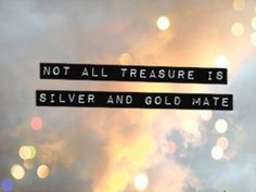 "Captain Jack Sparrow, ""Not All Treasure Is Silver And Gold, Mate""."