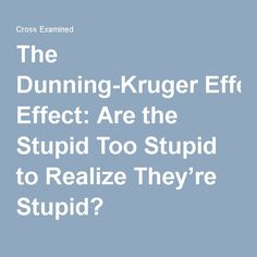 The Dunning-Kruger Effect: Are the Stupid Too Stupid to Realize They're Stupid?