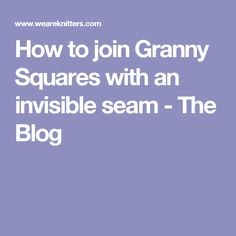 How to join Granny Squares with an invisible seam - The Blog