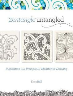 Zentangle Untangled: Inspiration and Prompts for Meditative Drawing by Kass Hall