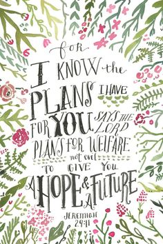 For I know the plans I have for you, says the Lord. They are plans for good and not for evil, to give you a future and a hope. In those days when you pray, I will listen. You will find me when you seek me, if you look for me in earnest. Jeremiah 29:11-13