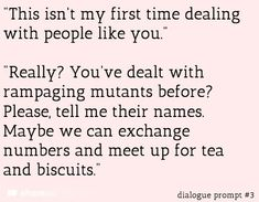 "Writing prompt - ""This isn't my first time dealing with people like you."" ""Really? You've dealt with rampaging mutants before? Please, tell my their names. Maybe we can exchange numbers and meet up for tea and biscuits."""