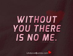 Without you there is no Me.