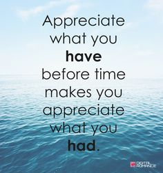 Appreciate what you have before time makes you appreciate what you had. #lovequotes #lifequotes #inspirationalquotes