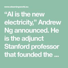 """AI is the new electricity,"" Andrew Ng announced. He is the adjunct Stanford professor that founded the Google Brain Deep Learning Project and also is one of the co-founders of Coursera. Since AI a…"