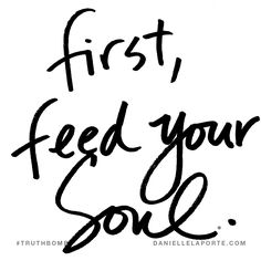 First, feed your soul. Subscribe: DanielleLaPorte.com #Truthbomb #Words #Quotes