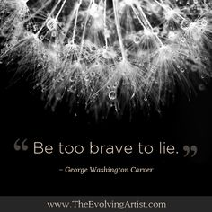 """Be too brave to lie"