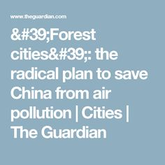 'Forest cities': the radical plan to save China from air pollution | Cities | The Guardian