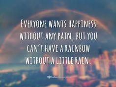 Everyone wants happiness without any pain, but you can't have a rainbow without a little rain. <p><i>(Todo mundo quer a felicidade sem qualquer dor, mas você não pode ter um arco-íris sem um pouco de chuva.)</i></p>