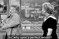 Ethel: You never do what he tells you.  Lucy: So, why spoil a perfect record?