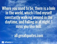Where you used to be, there is a hole in the world, which I find myself constantly walking around in the daytime, and falling in at night. I miss you like hell.  all-greatquotes.com