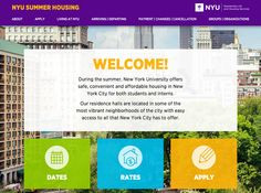 # WELCOME! During the summer, New York University offers safe, convenient and affordable housing in New York City for both students and interns. Our residence halls are located in some of the most vibrant neighborhoods of the city with easy...