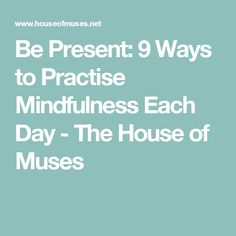 Be Present: 9 Ways to Practise Mindfulness Each Day - The House of Muses